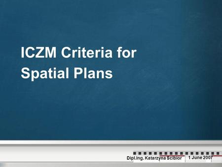 ICZM Criteria for Spatial Plans Dipl.Ing. Katarzyna Scibior 1 June 2007.