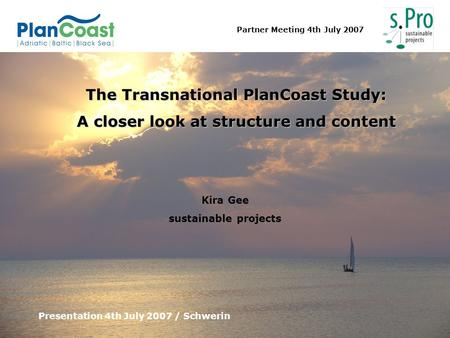 Partner Meeting 4th July 2007 The Transnational PlanCoast Study: A closer look at structure and content Presentation 4th July 2007 / Schwerin Kira Gee.
