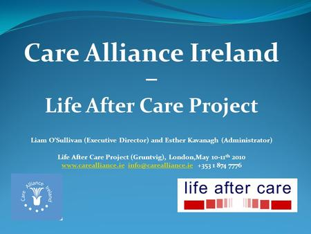 Care Alliance Ireland – Life After Care Project Liam OSullivan (Executive Director) and Esther Kavanagh (Administrator) Life After Care Project (Gruntvig),