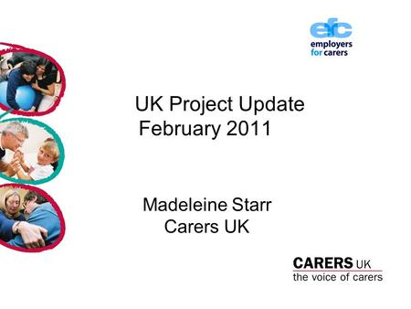 UK Project Update February 2011 Madeleine Starr Carers UK.