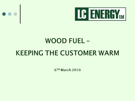 WOOD FUEL – KEEPING THE CUSTOMER WARM 6 TH March 2010.