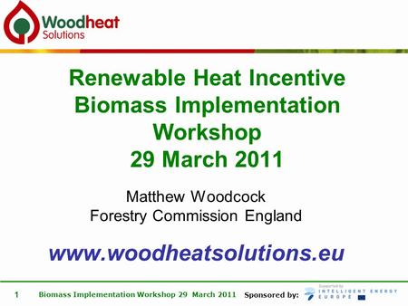 Sponsored by: Biomass Implementation Workshop 29 March 2011 1 Matthew Woodcock Forestry Commission England www.woodheatsolutions.eu Renewable Heat Incentive.