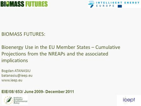 BIOMASS FUTURES: Bioenergy Use in the EU Member States – Cumulative Projections from the NREAPs and the associated implications Bogdan ATANASIU