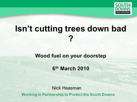 Working in Partnership to Protect the South Downs Isnt cutting trees down bad ? Wood fuel on your doorstep 6 th March 2010 Nick Heasman.