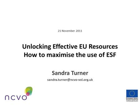 21 November 2011 Unlocking Effective EU Resources How to maximise the use of ESF Sandra Turner