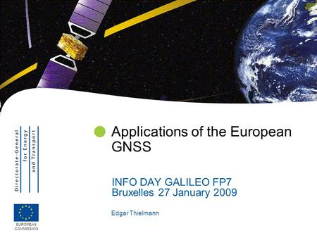 Edgar Thielmann Applications of the European GNSS INFO DAY GALILEO FP7 Bruxelles 27 January 2009 EUROPEAN COMMISSION.
