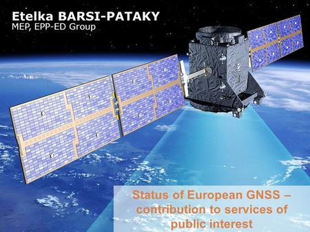 Status of European GNSS – contribution to services of public interest Etelka BARSI-PATAKY MEP, EPP-ED Group.