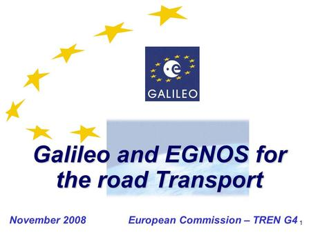1 Galileo and EGNOS for the road Transport November 2008 European Commission – TREN G4.