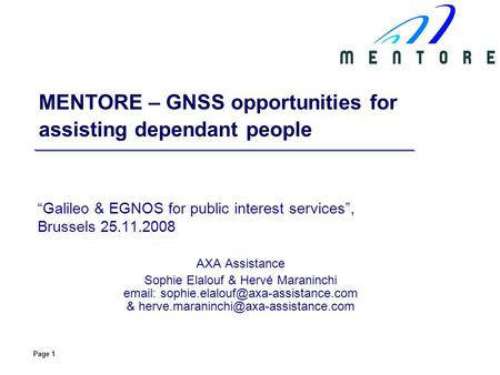 Page 1 MENTORE – GNSS opportunities for assisting dependant people Galileo & EGNOS for public interest services, Brussels 25.11.2008 AXA Assistance Sophie.