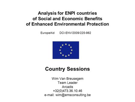 Analysis for ENPI countries of Social and Economic Benefits of Enhanced Environmental Protection EuropeAid DCI-ENV/2009/225-962 Country Sessions Wim Van.