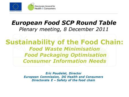 European Food SCP Round Table Plenary meeting, 8 December 2011 Eric Poudelet, Director European Commission, DG Health and Consumers Directorate E – Safety.