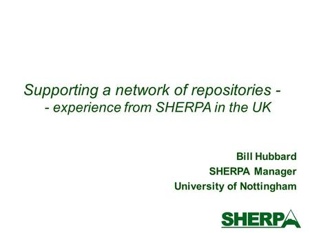 Bill Hubbard SHERPA Manager University of Nottingham Supporting a network of repositories - - experience from SHERPA in the UK.