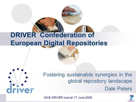 DRIVER Confederation of European Digital Repositories Fostering sustainable synergies in the global repository landscape Dale Peters OAI6 DRIVER tutorial.
