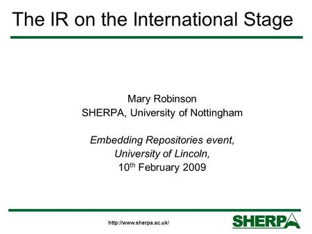 The IR on the International Stage Mary Robinson SHERPA, University of Nottingham Embedding Repositories event, University of Lincoln,