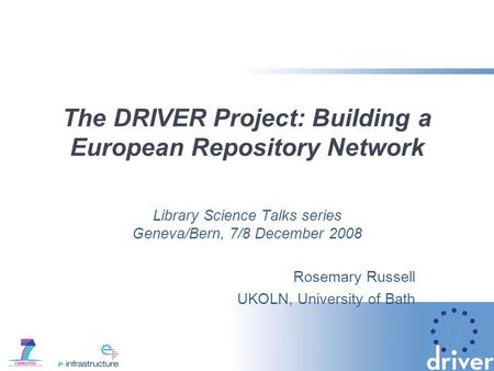 The DRIVER Project: Building a European Repository Network Library Science Talks series Geneva/Bern, 7/8 December 2008 Rosemary Russell UKOLN, University.