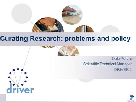 Curating Research: problems and policy Dale Peters Scientific Technical Manager DRIVER II.