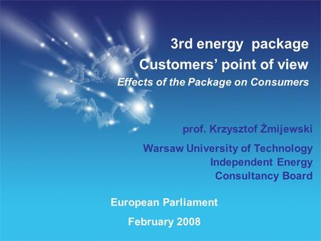 European Parliament February 2008 3rd energy package Customers point of view Effects of the Package on Consumers prof. Krzysztof Żmijewski Warsaw University.