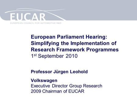 European Parliament Hearing: Simplifying the Implementation of Research Framework Programmes 1 st September 2010 Professor Jürgen Leohold Volkswagen Executive.