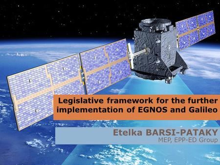 Legislative framework for the further implementation of EGNOS and Galileo Etelka BARSI-PATAKY MEP, EPP-ED Group.