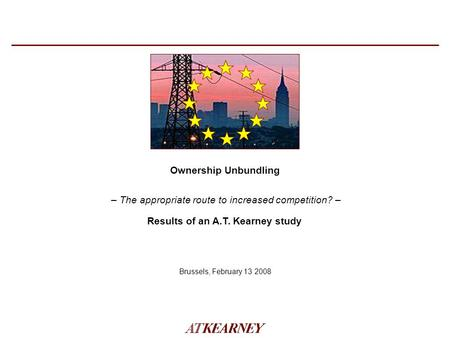 – The appropriate route to increased competition? – Ownership Unbundling Brussels, February 13 2008 Results of an A.T. Kearney study.