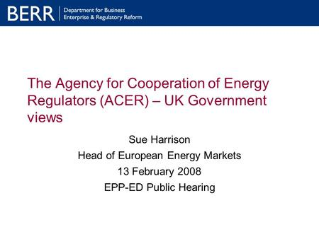 The Agency for Cooperation of Energy Regulators (ACER) – UK Government views Sue Harrison Head of European Energy Markets 13 February 2008 EPP-ED Public.