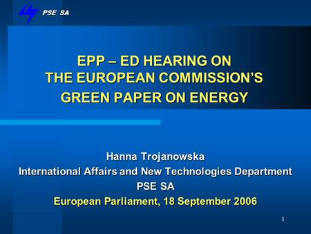 PSE SA 1 EPP – ED HEARING ON THE EUROPEAN COMMISSIONS GREEN PAPER ON ENERGY Hanna Trojanowska International Affairs and New Technologies Department PSE.