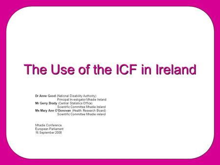 The Use of the ICF in Ireland Dr Anne Good (National Disability Authority) PrincipaI Investigator Mhadie Ireland Mr Gerry Brady (Central Statistics Office)