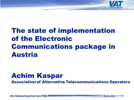 Ein Netzwerkpartner des FEEI 30.05.2005 1 The state of implementation of the Electronic Communications package in Austria Achim Kaspar Association of Alternative.
