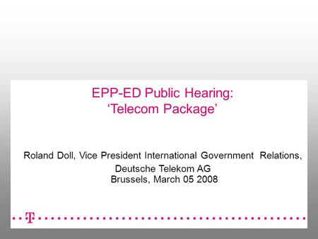 EPP-ED Public Hearing: Telecom Package Roland Doll, Vice President International Government Relations, Deutsche Telekom AG Brussels, March 05 2008.