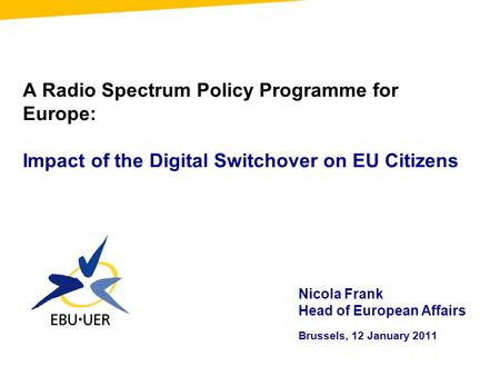 A Radio Spectrum Policy Programme for Europe: Impact of the Digital Switchover on EU Citizens Nicola Frank Head of European Affairs Brussels, 12 January.