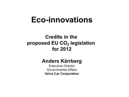 Eco-innovations Credits in the proposed EU CO 2 legislation for 2012 Anders Kärrberg Executive Director Governmental Affairs Volvo Car Corporation.