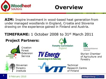 9 February 2010 1 Overview AIM: Inspire investment in wood-based heat generation from under managed woodlands in England, Croatia and Slovenia drawing.