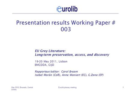 May 2010, Brussels, Central Library Eurolib plenary meeting1 Presentation results Working Paper # 003 EU Grey Literature: Long-term preservation, access,