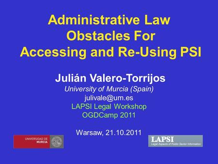 Administrative Law Obstacles For Accessing and Re-Using PSI Julián Valero-Torrijos University of Murcia (Spain) LAPSI Legal Workshop OGDCamp.