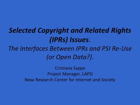 Selected Copyright and Related Rights (IPRs) Issues. The Interfaces Between IPRs and PSI Re-Use (or Open Data?). Cristiana Sappa Project Manager, LAPSI.