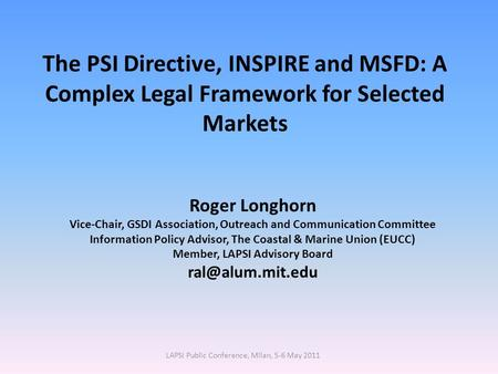 The PSI Directive, INSPIRE and MSFD: A Complex Legal Framework for Selected Markets Roger Longhorn Vice-Chair, GSDI Association, Outreach and Communication.