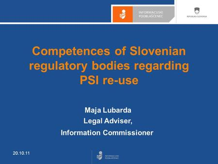 20.10.11 Competences of Slovenian regulatory bodies regarding PSI re-use Maja Lubarda Legal Adviser, Information Commissioner.