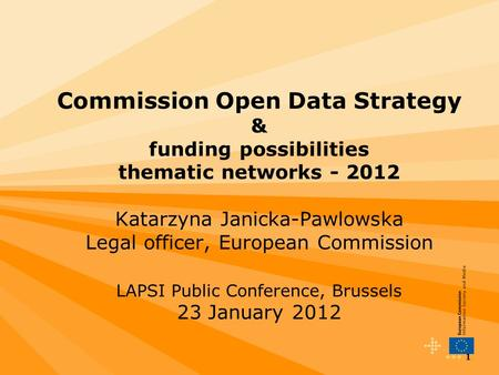 1 Commission Open Data Strategy & funding possibilities thematic networks - 2012 Katarzyna Janicka-Pawlowska Legal officer, European Commission LAPSI Public.