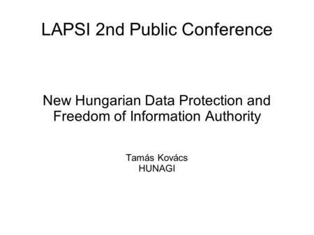 LAPSI 2nd Public Conference New Hungarian Data Protection and Freedom of Information Authority Tamás Kovács HUNAGI.