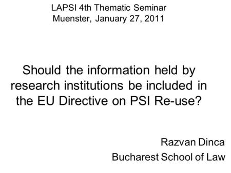 LAPSI 4th Thematic Seminar Muenster, January 27, 2011 Should the information held by research institutions be included in the EU Directive on PSI Re-use?