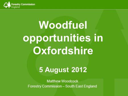 Woodfuel opportunities in Oxfordshire 5 August 2012 Matthew Woodcock Forestry Commission – South East England.