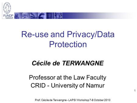 Prof. Cécile de Terwangne - LAPSI Workshop 7-8 October 2010 1 Re-use and Privacy/Data Protection Cécile de TERWANGNE Professor at the Law Faculty CRID.