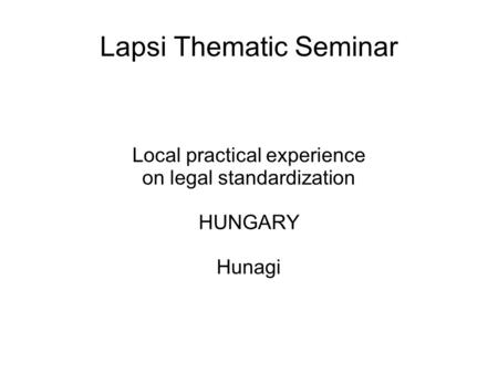 Lapsi Thematic Seminar Local practical experience on legal standardization HUNGARY Hunagi.