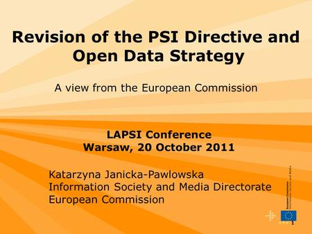 1 Revision of the PSI Directive and Open Data Strategy A view from the European Commission LAPSI Conference Warsaw, 20 October 2011 Katarzyna Janicka-Pawlowska.