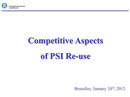 Competitive Aspects of PSI Re-use Bruxelles, January 24 th, 2012.