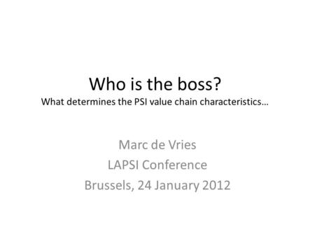 Who is the boss? What determines the PSI value chain characteristics… Marc de Vries LAPSI Conference Brussels, 24 January 2012.