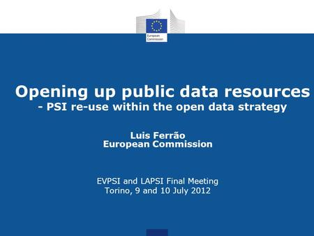 Opening up public data resources - PSI re-use within the open data strategy Luis Ferrão European Commission EVPSI and LAPSI Final Meeting Torino, 9 and.