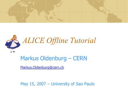 ALICE Offline Tutorial Markus Oldenburg – CERN May 15, 2007 – University of Sao Paulo.