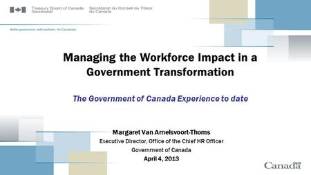 Managing the Workforce Impact in a Government Transformation The Government of Canada Experience to date Margaret Van Amelsvoort-Thoms Executive Director,