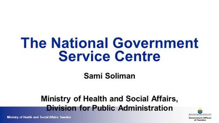 Ministry of Health and Social Affairs Sweden The National Government Service Centre Sami Soliman Ministry of Health and Social Affairs, Division for Public.